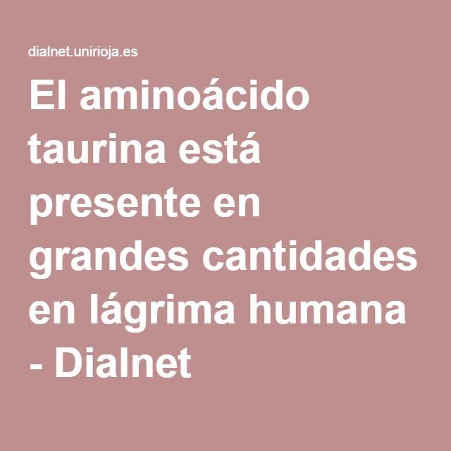 El aminoácido taurina está presente en grandes cantidades en lágrima humana - Dialnet