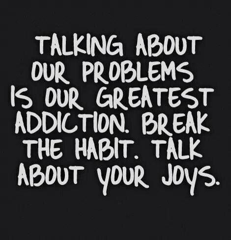 """Talking about our problems is our greatest addiction. Break the habit. Talk about your joys."" In other words, focus on what is good"