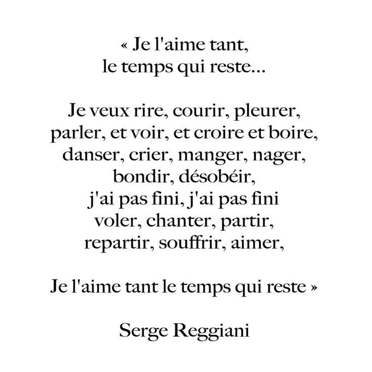 """Je l'aime tant, le temps qui reste... Je veux rire, courir, pleurer, parler, et voir, et croire et boire, danser, crier, mager, nager, bondir, désobéir, j'ai pas fini, j'ai pas fini, voler, chanter, partir, repartir, souffrir, aimer,, je l'aime tant le temps qui reste"""" Serge Reggiani"""