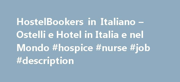 HostelBookers in Italiano – Ostelli e Hotel in Italia e nel Mondo #hospice #nurse #job #description http://hotel.remmont.com/hostelbookers-in-italiano-ostelli-e-hotel-in-italia-e-nel-mondo-hospice-nurse-job-description/  #hotel booker # Ostelli e alberghi low cost. Pernotta nelle vicinanze di quello che desideri vedere e fare. Ostelli e Hotel Economici con HostelBookers HostelBookers é orgoglioso di essere l'unico sito di prenotazioni on line a non applicare nessun 'costo di prenotazione'…