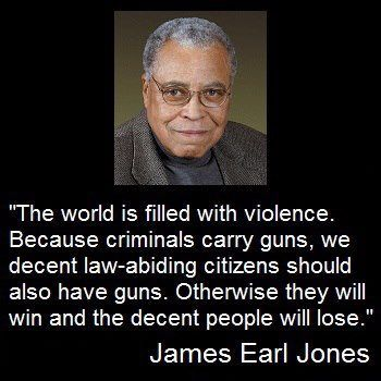"James Earl Jones..another wise man. Support the 2nd Amendment. Libs say license guns like cars...Last I checked there is nothing in the Bill of Rights stating... ""The right of the people to keep and drive cars shall not be infringed"""