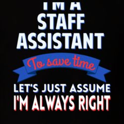 A Staff Assistant To Save Time Assume Im Always Right T Shirt