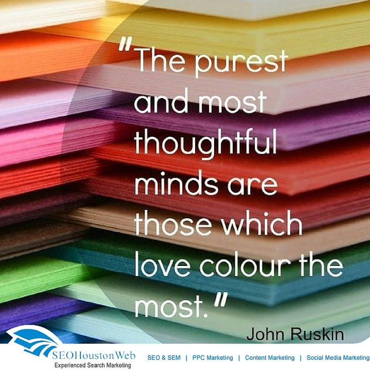 The purest and most thoughtful minds are those which love colour the most. #Seoppcguru https://www.pinterest.com/seohoustonweb/