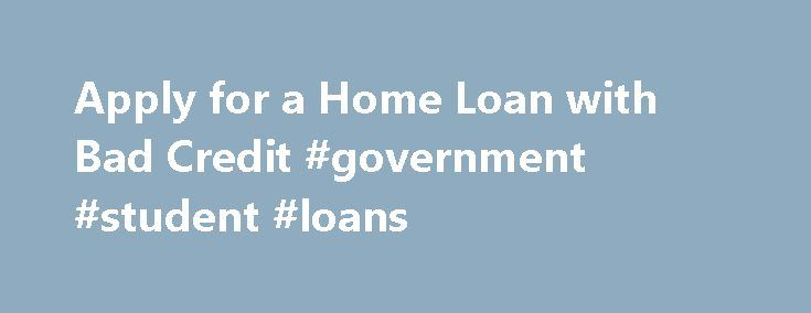 Apply for a Home Loan with Bad Credit #government #student #loans http://loans.nef2.com/2017/04/26/apply-for-a-home-loan-with-bad-credit-government-student-loans/  #apply for a loan # Apply for a Home Loan with Bad Credit When you try to apply for a home loan with bad credit. you might feel like the whole world is against you. You think none of the…  Read more