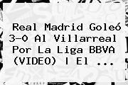 http://tecnoautos.com/wp-content/uploads/imagenes/tendencias/thumbs/real-madrid-goleo-30-al-villarreal-por-la-liga-bbva-video-el.jpg Liga BBVA. Real Madrid goleó 3-0 al Villarreal por la Liga BBVA (VIDEO) | El ..., Enlaces, Imágenes, Videos y Tweets - http://tecnoautos.com/actualidad/liga-bbva-real-madrid-goleo-30-al-villarreal-por-la-liga-bbva-video-el/