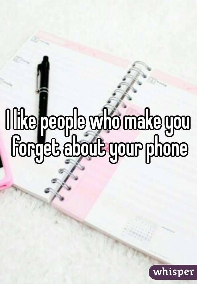 I like people who make you forget about your phone