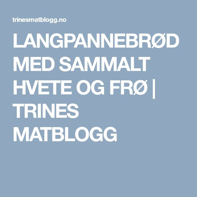 LANGPANNEBRØD MED SAMMALT HVETE OG FRØ | TRINES MATBLOGG