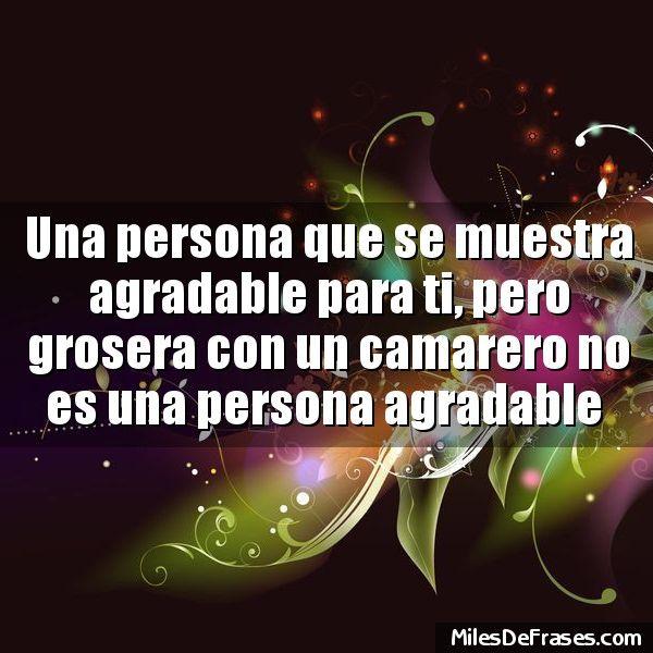 Una persona que se muestra agradable para ti pero grosera con un camarero no es una persona agradable