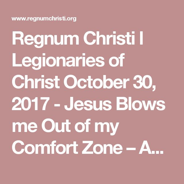 Regnum Christi l Legionaries of Christ October 30, 2017 - Jesus Blows me Out of my Comfort Zone – Again! - Regnum Christi l Legionaries of Christ