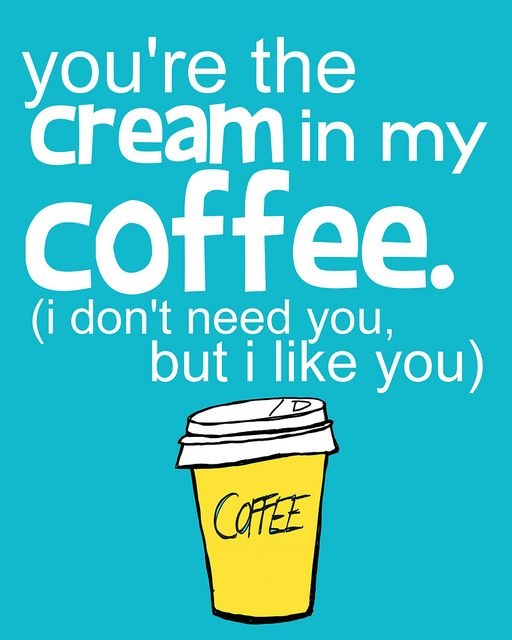 You are the cream in my coffee...