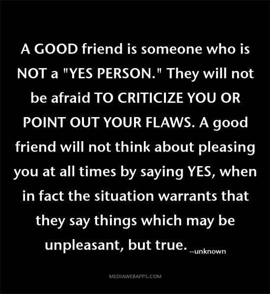 A good friend is someone who is not a YES person. They will not be