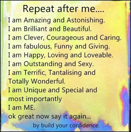 *I am amazing and astonishing, I am brilliant and beautiful, I am clever, courageous and caring, I am fabulous, funny and giving, I am happy loving and loveable, I am outstanding and sexy, I am terrific, tantalizing and totally wonderful, I am unique and special and most importantly, I am me
