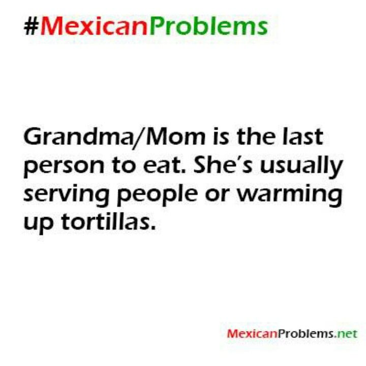 Mexican problems Des-Chan ~ this is just a mexican tradition the kids eat first then the men then the wifes then the grandma