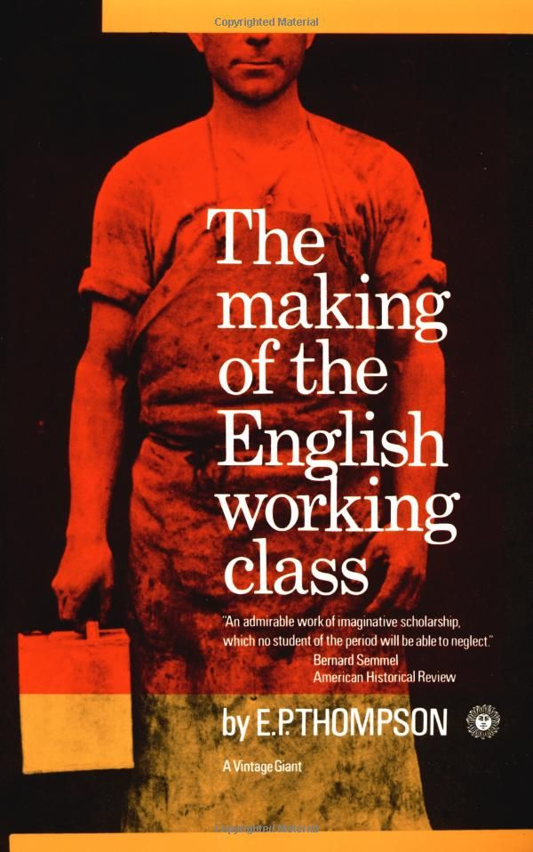 E.P. Thompson. The Making Of The English Working Class.