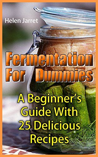 Fermentation For Dummies: A Beginner's Guide With 25 Delicious Recipes: (How To Store Food And Water, Jar Food) (Fermented Foods) by [Jarret, Helen]
