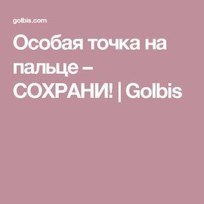 Особая точка на пальце – СОХРАНИ! | Golbis