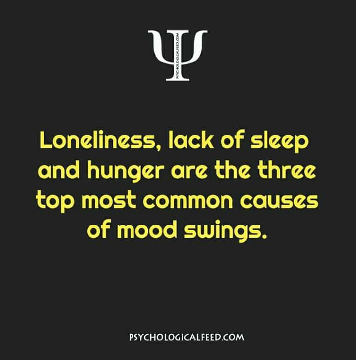 loneliness, lack of sleep and hunger are the three top most common causes of mood swings.