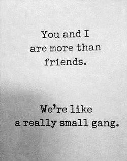 You and I are more than friends. We're like a really small gang.