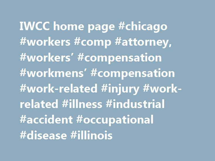 IWCC home page #chicago #workers #comp #attorney, #workers' #compensation #workmens' #compensation #work-related #injury #work-related #illness #industrial #accident #occupational #disease #illinois http://jamaica.nef2.com/iwcc-home-page-chicago-workers-comp-attorney-workers-compensation-workmens-compensation-work-related-injury-work-related-illness-industrial-accident-occupational-disease-illinois/  # IWCC Links Welcome Workers' compensation is a no-fault system of benefits paid by…