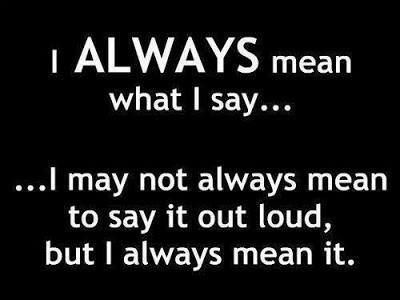 I ALWAYS MEAN WHAT I SAY...  ...I may not always mean to say it out loud, but I always mean it.