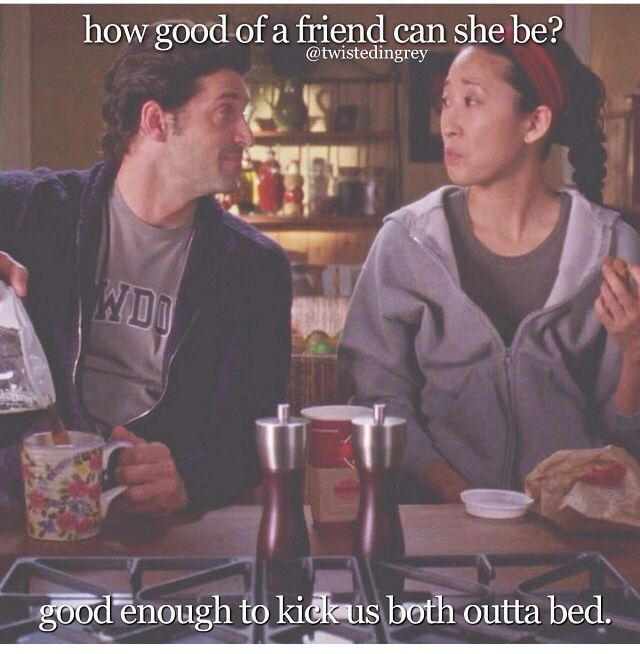Grey's Anatomy - CRISTINA: Apparently they went backpacking around Europe together or something. Before med school. You know that woman all but kicked me out of the bed? - DEREK: Oh, that's terrible. - CRISTINA: And death? Meredith's name's not 'death.' It's Mer! - DEREK: I really feel for 'ya. - CRISTINA: I mean, she's never even mentioned this woman. How good a friend could she be? - DEREK: Good enough to kick us both out of bed. ... Welcome to my world.