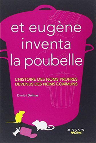 Et Eugène inventa la poubelle: l'histoire des noms propres devenus noms communs. Ce documentaire présente de manière illustrée les noms propres devenus avec l'usage des noms communs à l'instar des messieurs Béchamel et Silhouette, ou encore Poubelle ou Clémentine.