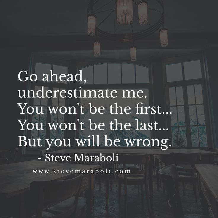Go ahead, underestimate me. You won't be the first... You won't be the last... But you will be wrong. - Steve Maraboli