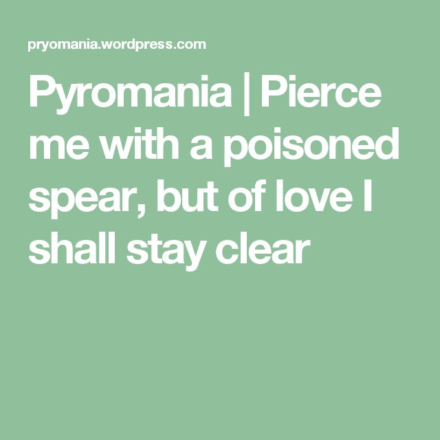 Pyromania | Pierce me with a poisoned spear, but of love I shall stay clear