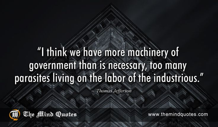 "themindquotes.com : Thomas Jefferson Quotes on Government and Work""I think we have more machinery of government than is necessary, too many parasites living on the labor of the industrious."" ~ Thomas Jefferson"