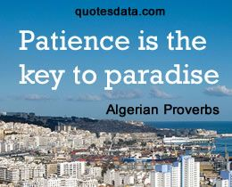 Patience is the key to paradise  - Algerian Proverb