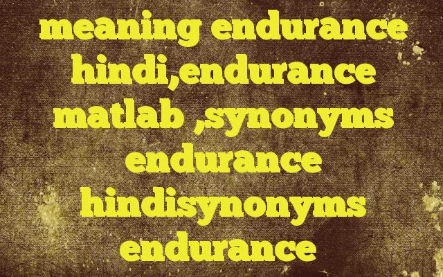 meaning endurance hindi,endurance matlab ,synonyms endurance hindisynonyms endurance http://www.englishinhindi.com/?p=7442&meaning+endurance+hindi%2Cendurance+matlab+%2Csynonyms+endurance+hindisynonyms+endurance  Meaning of  endurance in Hindi  SYNONYMS AND OTHER WORDS FOR endurance  धर्मादा→Endowment विन्यास→configuration,assortment,Endowment,vesiculation धर्मस्व→Endowment अक्षय निधि→Endowm