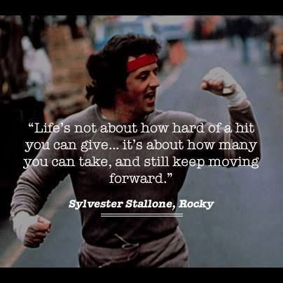 """Life's not about hard of a hit you can give....it's about how many you can take, and still keep moving forward."" -Sylvester Stallone Run it Out"
