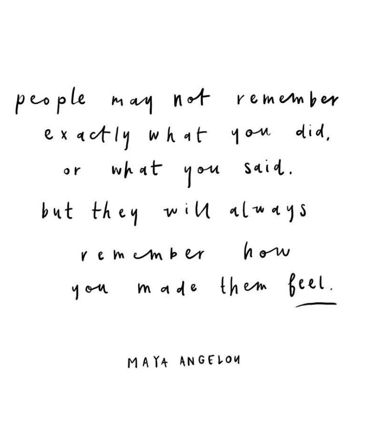 People will always remember how you made them feel <3