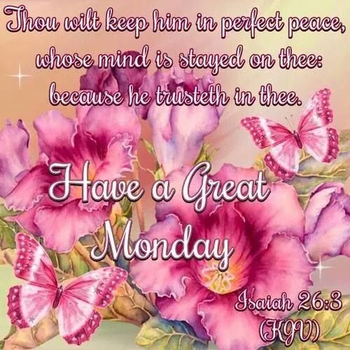 """HAVE A GREAT MONDAY !!!!  Isaiah 26:3 (1611 KJV !!!!) """" Thou wilt keep him in perfect peace, whose mind is stayed on thee: because he trusteth in thee."""""""
