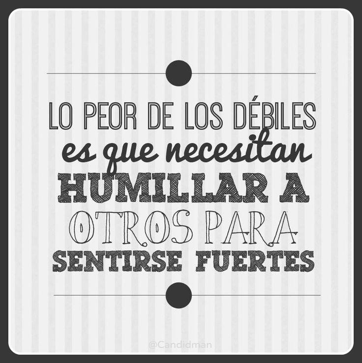 """""""Lo peor de los débiles es que necesitan humillar a otros para sentirse fuertes"""". #Citas #Frases @Candidman Más"""