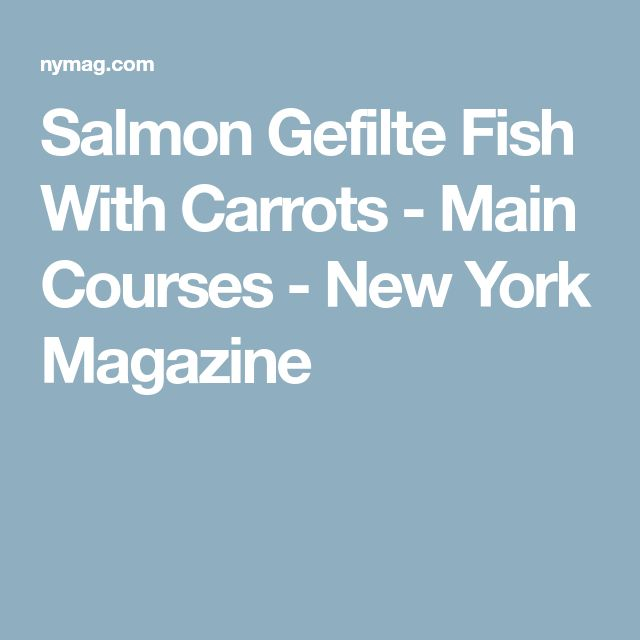 Salmon Gefilte Fish With Carrots - Main Courses - New York Magazine