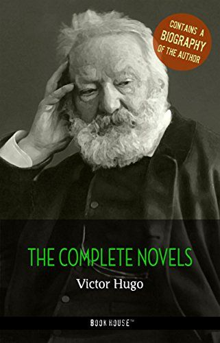 Victor Hugo: The Complete Novels + A Biography of the Author (Book House Publishing) (The Greatest Writers of All Time)
