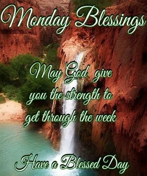 Monday Blessings. May God give you the strength to get through the week. Have a blessed day, everyone!