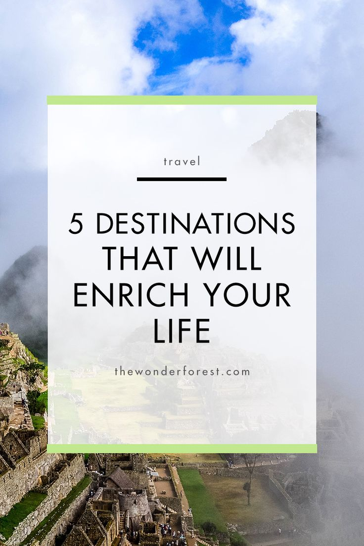 5 Destinations That Will Enrich Your Life