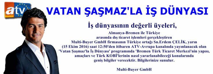 İş dünyasının değerli üyeleri Almanya-Bremen ile Türkiye arasında dış ticaret işlemleri gerçekleştiren Multi-Buyer GmbH firmasının Türkiye ortağı Sn.Erdem ÇELİK, yarın (15 Ekim 2016) saat 12:50'den itibaren ATV-Avrupa kanalında yayınlanacak olan 'Vatan Şaşmaz'la İş Dünyası' programında 'Bremen Türk Ticaret Merkezi'nin yapısı, amaçları ve Türk KOBİ'lerinin nasıl yararlanabileceği konularında geniş bilgiler verecektir. Bilgilerinize sunulur. Multi-Buyer GmbH