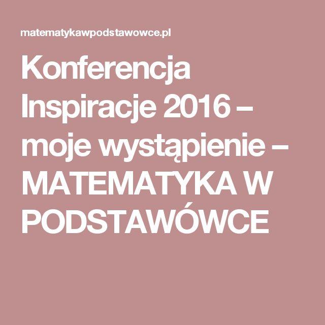 Konferencja Inspiracje 2016 – moje wystąpienie – MATEMATYKA W PODSTAWÓWCE