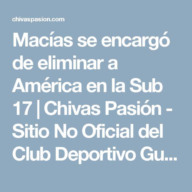 Macías se encargó de eliminar a América en la Sub 17 | Chivas Pasión - Sitio No Oficial del Club Deportivo Guadalajara