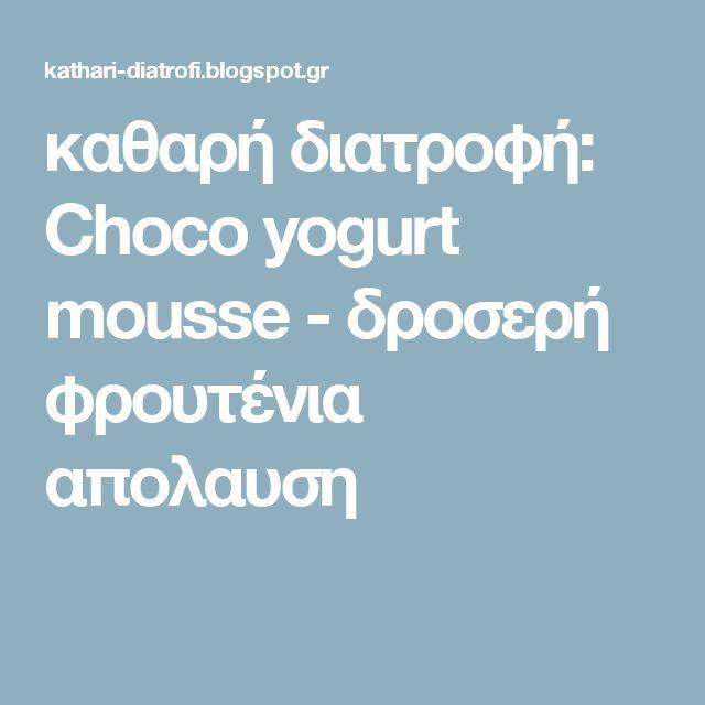 καθαρή διατροφή: Choco yogurt mousse - δροσερή φρουτένια απολαυση