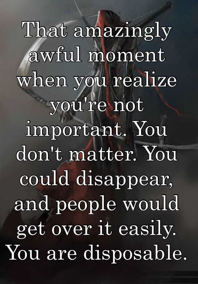 That amazingly awful moment when you realize you're not important. You don't matter. You could disappear, and people would get over it easily. You are disposable.