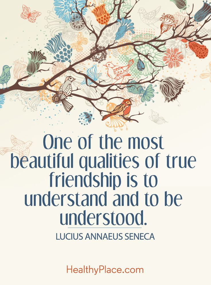 Positive Quote: One of the most beautiful qualities of true friendship is to understand and to be understood – Lucius Annaeus Seneca . www.HealthyPlace.com