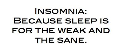 Insomnia: Because sleep is for the weak and the sane.