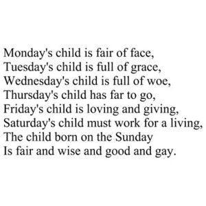 Monday's child is fair of face. Tuesday's child is full of grace. Wednesday's child is full of woe. Thursday's child has far to go. Friday's child is loving and giving. Saturday's child must work for a living. The child born on the Sabbath Day is fair and wise and good and gay.
