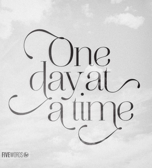 One day at a time. That's all I'm asking from you. Just give me the strength. To do everyday what I have to do. Yesterday's gone and tomorrow may never be mine.   Help me today. Show me the way.   One day at a time.