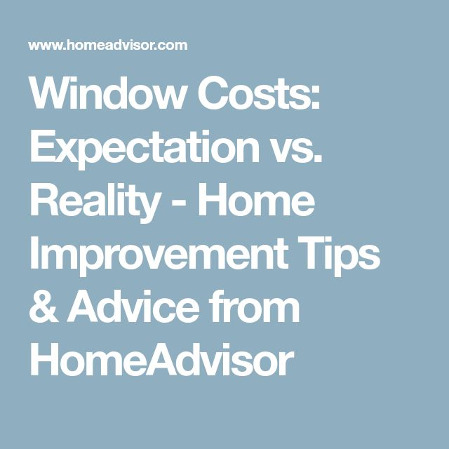 Window Costs: Expectation vs. Reality - Home Improvement Tips & Advice from HomeAdvisor