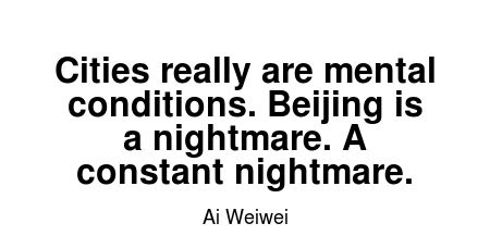 Read more Ai Weiwei quotes at wiktrest.com. Cities really are mental conditions. Beijing is a nightmare. A constant nightmare.